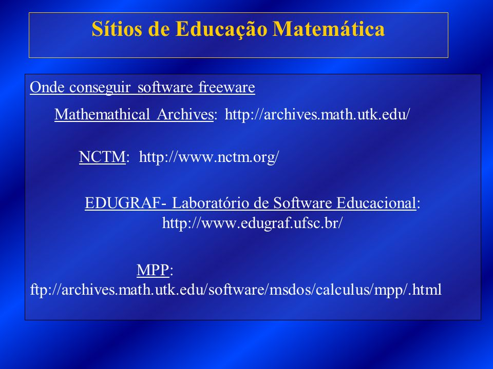 Onde conseguir software freeware Mathemathical Archives: http://archives.math.utk.edu/ NCTM: http://www.nctm.org/ EDUGRAF- Laboratório de Software Educacional: http://www.edugraf.ufsc.br/ MPP: ftp://archives.math.utk.edu/software/msdos/calculus/mpp/.html