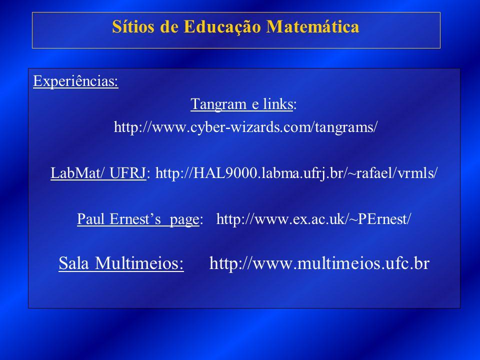 Sítios de Educação Matemática Experiências: Tangram e links: http://www.cyber-wizards.com/tangrams/ LabMat/ UFRJ: http://HAL9000.labma.ufrj.br/~rafael