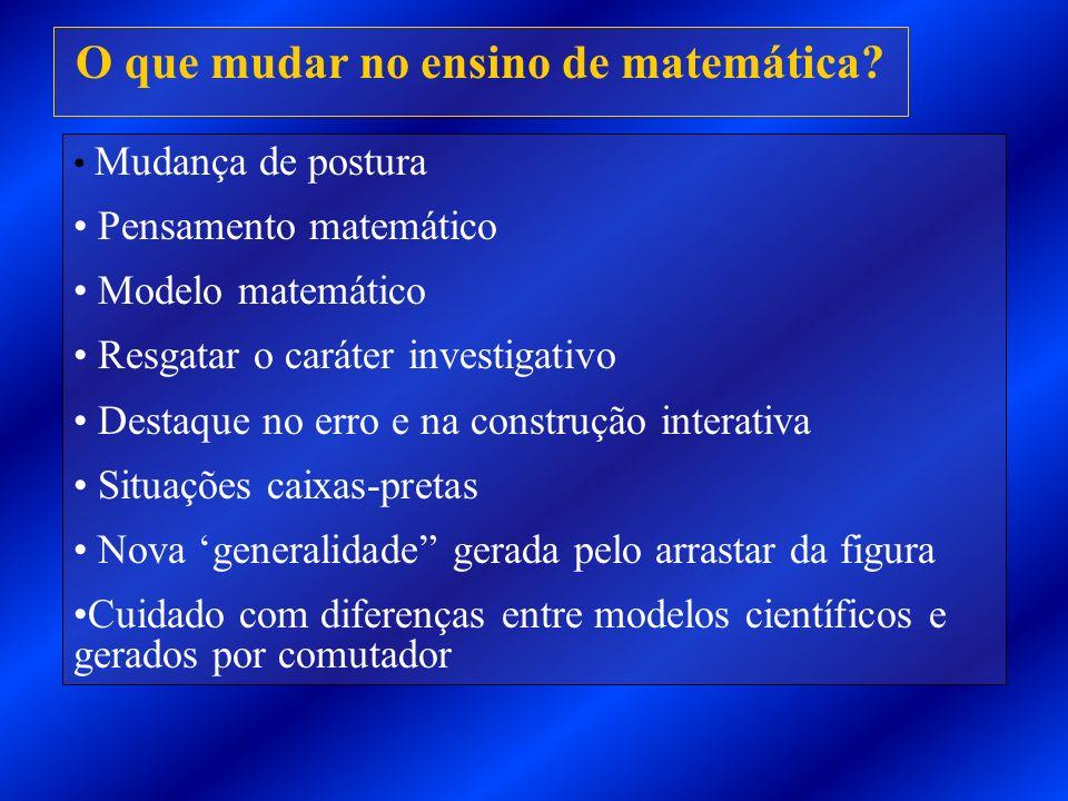 O que mudar no ensino de matemática? Mudança de postura Pensamento matemático Modelo matemático Resgatar o caráter investigativo Destaque no erro e na