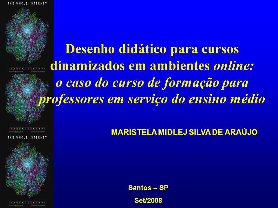 MARISTELA MIDLEJ SILVA DE ARAÚJO Santos – SP Set/2008 Desenho didático para cursos dinamizados em ambientes online: o caso do curso de formação para professores em serviço do ensino médio