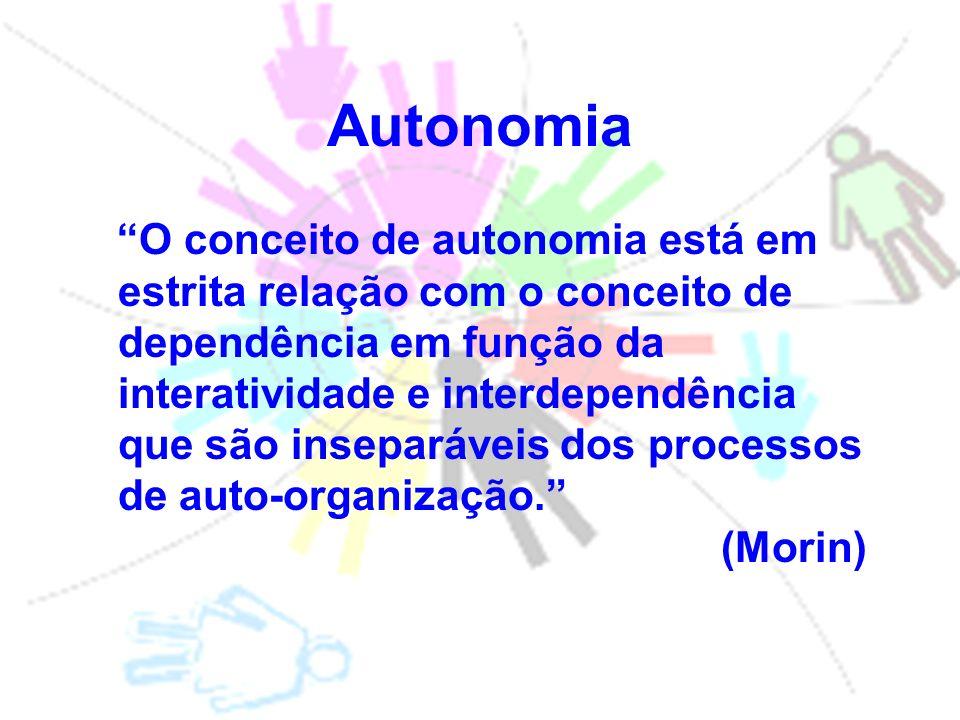 Autonomia O conceito de autonomia está em estrita relação com o conceito de dependência em função da interatividade e interdependência que são inseparáveis dos processos de auto-organização.