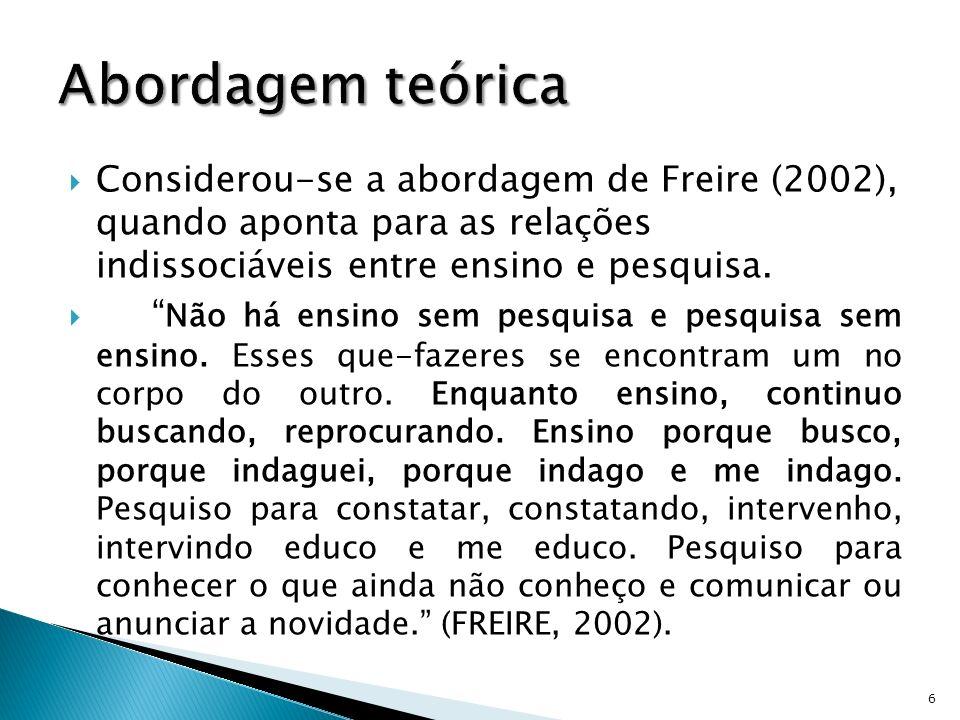Considerou-se a abordagem de Freire (2002), quando aponta para as relações indissociáveis entre ensino e pesquisa. Não há ensino sem pesquisa e pesqui