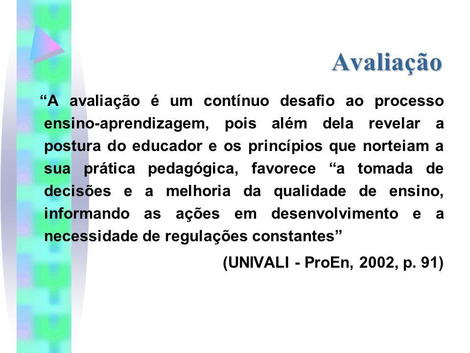 Avaliação A avaliação é um contínuo desafio ao processo ensino-aprendizagem, pois além dela revelar a postura do educador e os princípios que norteiam a sua prática pedagógica, favorece a tomada de decisões e a melhoria da qualidade de ensino, informando as ações em desenvolvimento e a necessidade de regulações constantes (UNIVALI - ProEn, 2002, p.