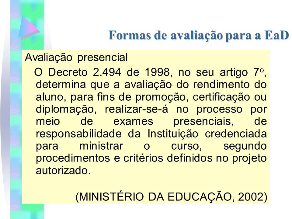Formas de avaliação para a EaD Avaliação presencial O Decreto 2.494 de 1998, no seu artigo 7 o, determina que a avaliação do rendimento do aluno, para fins de promoção, certificação ou diplomação, realizar-se-á no processo por meio de exames presenciais, de responsabilidade da Instituição credenciada para ministrar o curso, segundo procedimentos e critérios definidos no projeto autorizado.