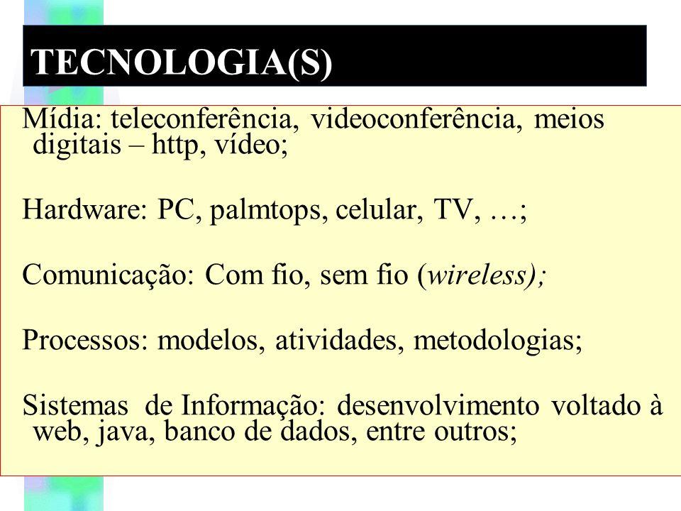 TECNOLOGIA(S) Mídia: teleconferência, videoconferência, meios digitais – http, vídeo; Hardware: PC, palmtops, celular, TV, …; Comunicação: Com fio, sem fio (wireless); Processos: modelos, atividades, metodologias; Sistemas de Informação: desenvolvimento voltado à web, java, banco de dados, entre outros;