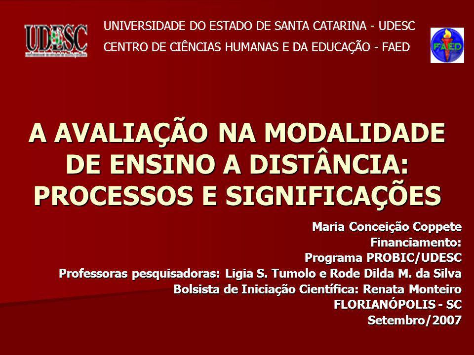 A AVALIAÇÃO NA MODALIDADE DE ENSINO A DISTÂNCIA: PROCESSOS E SIGNIFICAÇÕES Maria Conceição Coppete Financiamento: Programa PROBIC/UDESC Professoras pe