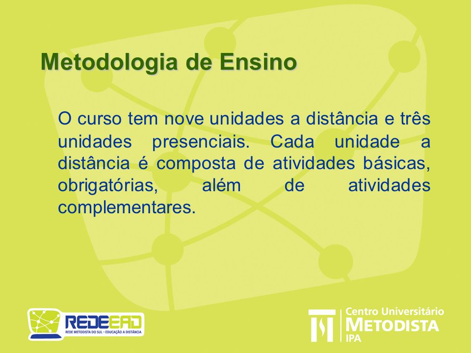 Metodologia de Ensino O curso tem nove unidades a distância e três unidades presenciais. Cada unidade a distância é composta de atividades básicas, ob