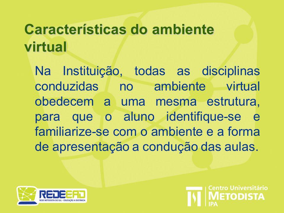 Características do ambiente virtual Na Instituição, todas as disciplinas conduzidas no ambiente virtual obedecem a uma mesma estrutura, para que o alu