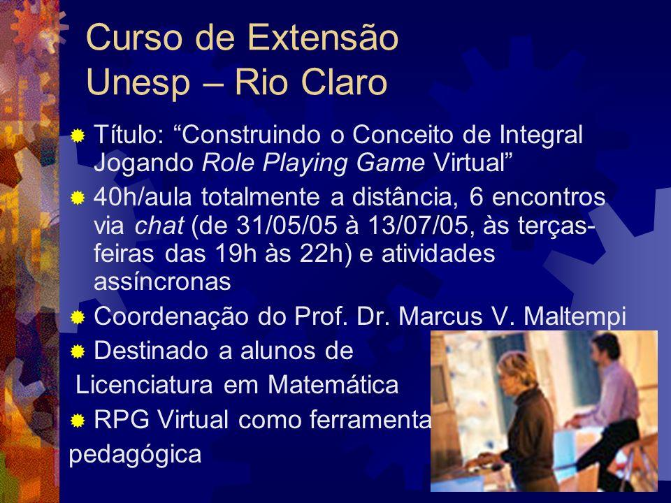 Curso de Extensão Unesp – Rio Claro Título: Construindo o Conceito de Integral Jogando Role Playing Game Virtual 40h/aula totalmente a distância, 6 encontros via chat (de 31/05/05 à 13/07/05, às terças- feiras das 19h às 22h) e atividades assíncronas Coordenação do Prof.