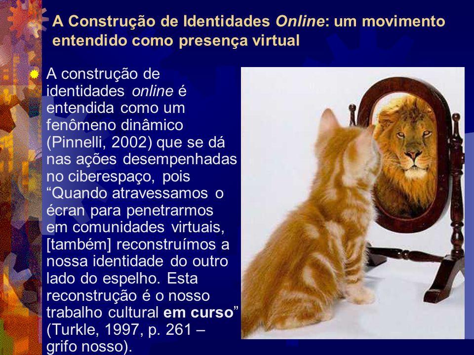 A Construção de Identidades Online: um movimento entendido como presença virtual A construção de identidades online é entendida como um fenômeno dinâmico (Pinnelli, 2002) que se dá nas ações desempenhadas no ciberespaço, pois Quando atravessamos o écran para penetrarmos em comunidades virtuais, [também] reconstruímos a nossa identidade do outro lado do espelho.