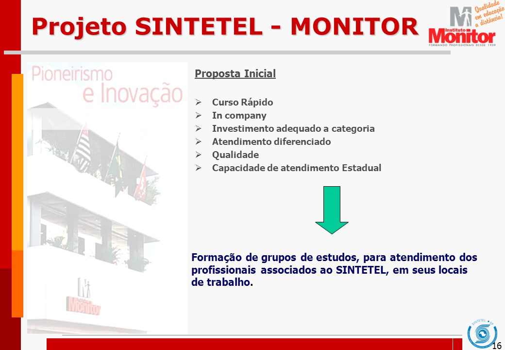 16 Projeto SINTETEL - MONITOR Proposta Inicial Curso Rápido In company Investimento adequado a categoria Atendimento diferenciado Qualidade Capacidade