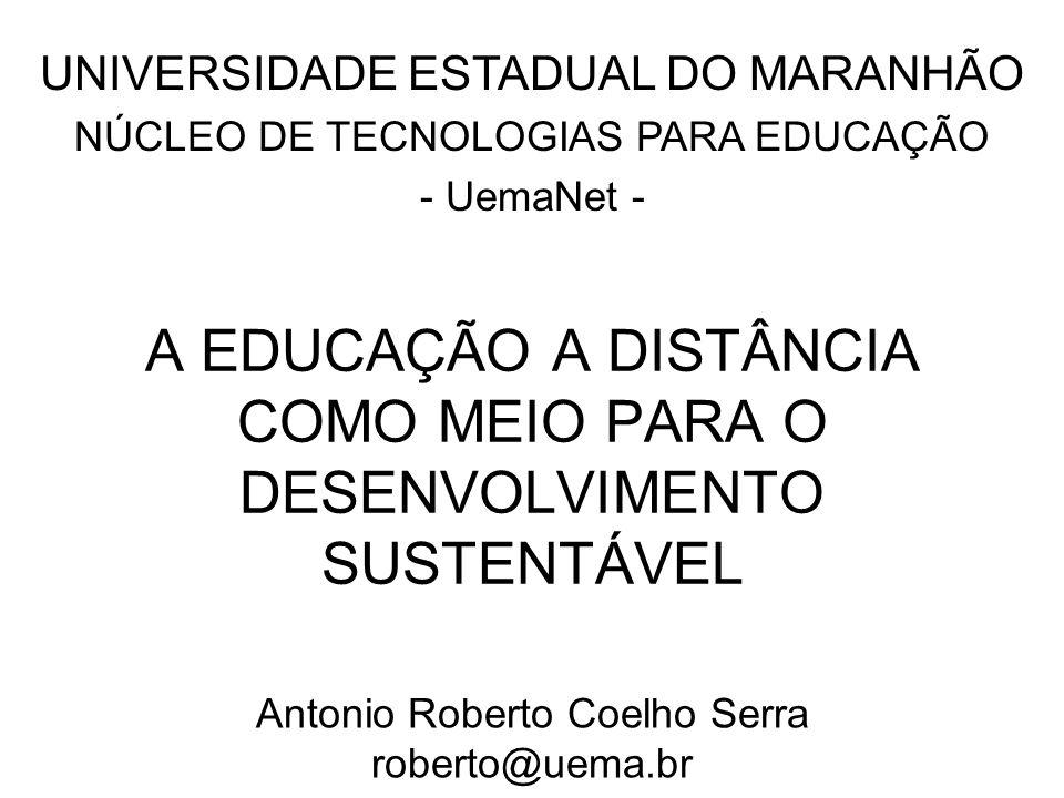 Núcleo de Tecnologias para Educação – UemaNet A EDUCAÇÃO A DISTÂNCIA COMO MEIO PARA O DESENVOLVIMENTO SUSTENTÁVEL Antonio Roberto Coelho Serra roberto
