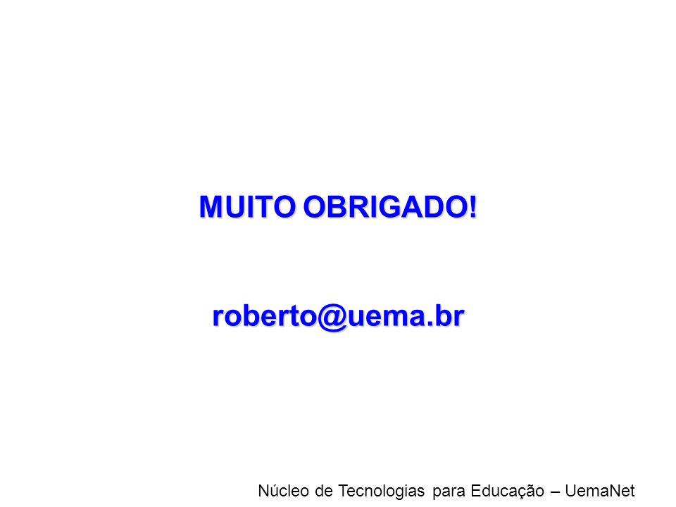 Núcleo de Tecnologias para Educação – UemaNet MUITO OBRIGADO! roberto@uema.br
