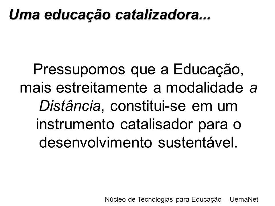 Núcleo de Tecnologias para Educação – UemaNet Pressupomos que a Educação, mais estreitamente a modalidade a Distância, constitui-se em um instrumento
