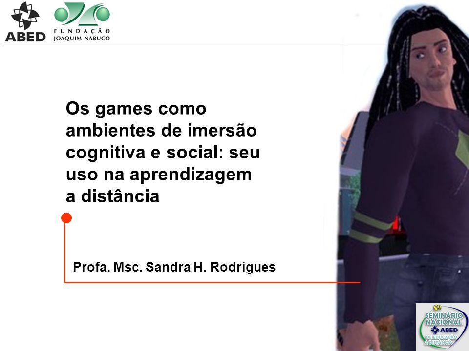 Os games como ambientes de imersão cognitiva e social: seu uso na aprendizagem a distância Profa. Msc. Sandra H. Rodrigues