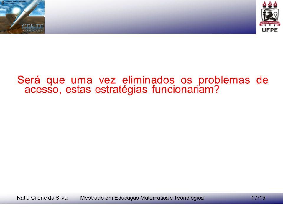 Kátia Cilene da SilvaMestrado em Educação Matemática e Tecnológica17/19 Será que uma vez eliminados os problemas de acesso, estas estratégias funciona