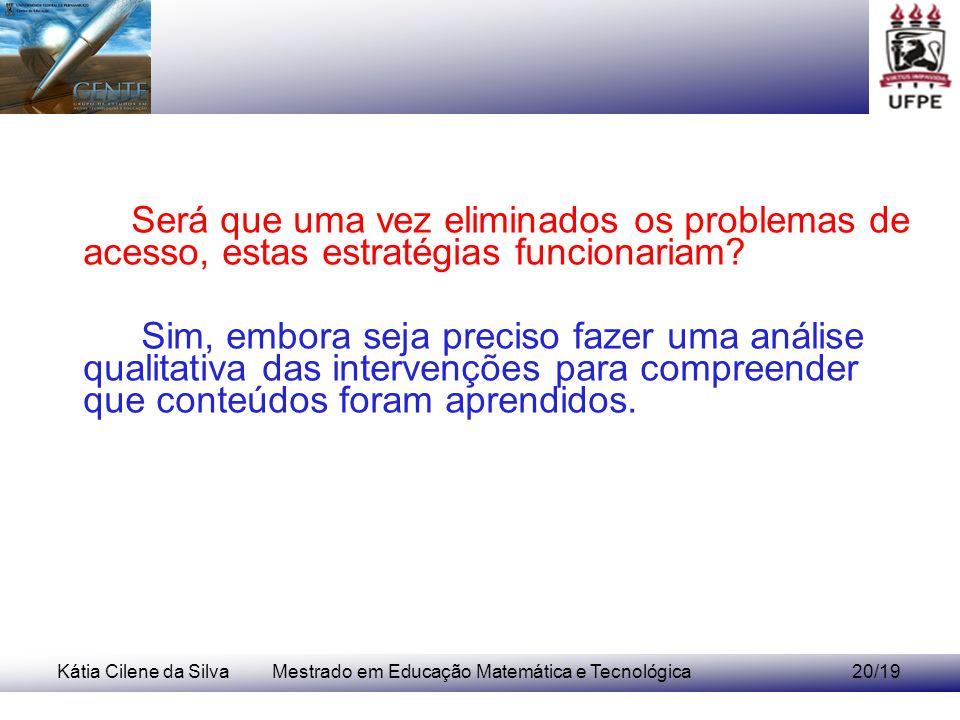 Kátia Cilene da SilvaMestrado em Educação Matemática e Tecnológica20/19 Será que uma vez eliminados os problemas de acesso, estas estratégias funcionariam.