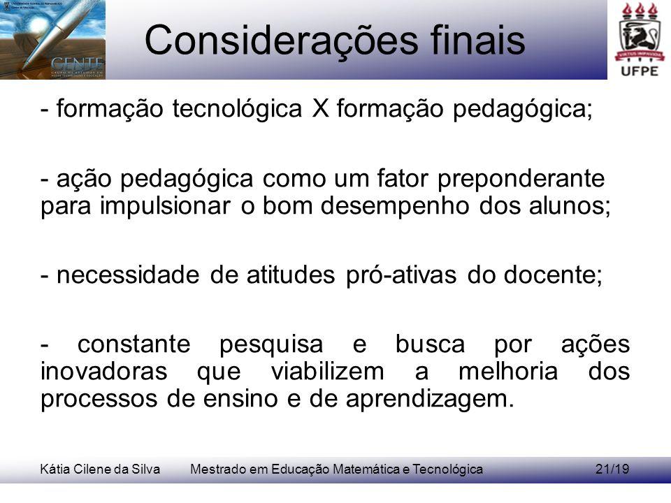 Kátia Cilene da SilvaMestrado em Educação Matemática e Tecnológica21/19 Considerações finais - formação tecnológica X formação pedagógica; - ação peda