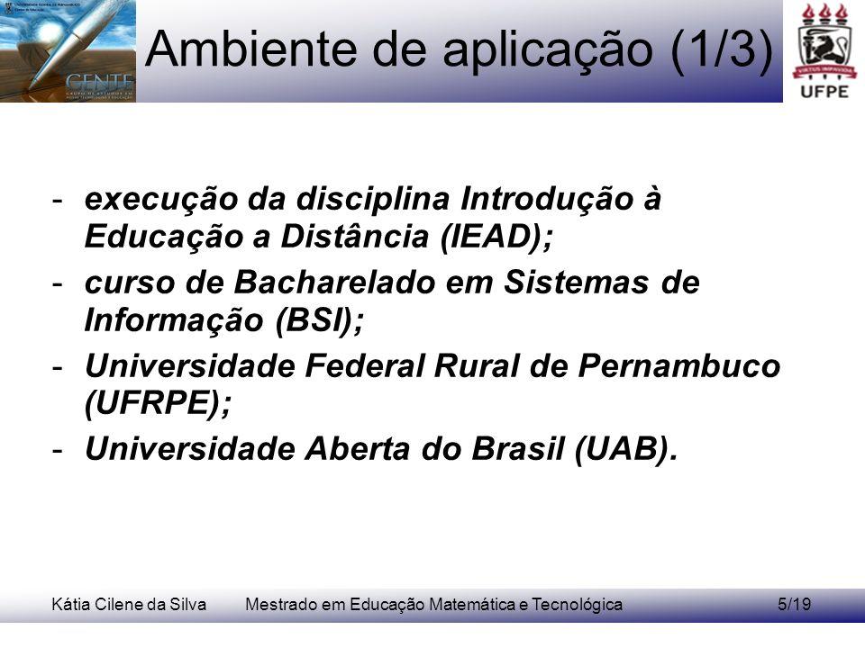 Kátia Cilene da SilvaMestrado em Educação Matemática e Tecnológica5/19 Ambiente de aplicação (1/3) -execução da disciplina Introdução à Educação a Distância (IEAD); -curso de Bacharelado em Sistemas de Informação (BSI); -Universidade Federal Rural de Pernambuco (UFRPE); -Universidade Aberta do Brasil (UAB).