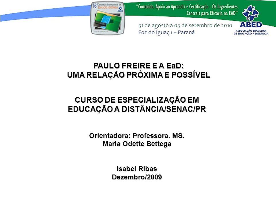 PAULO FREIRE E A EaD: UMA RELAÇÃO PRÓXIMA E POSSÍVEL CURSO DE ESPECIALIZAÇÃO EM EDUCAÇÃO A DISTÂNCIA/SENAC/PR Orientadora: Professora. MS. Maria Odett