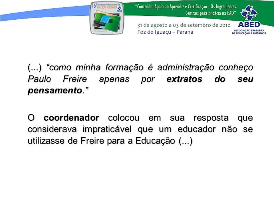 (...) como minha formação é administração conheço Paulo Freire apenas por extratos do seu pensamento. O coordenador colocou em sua resposta que consid