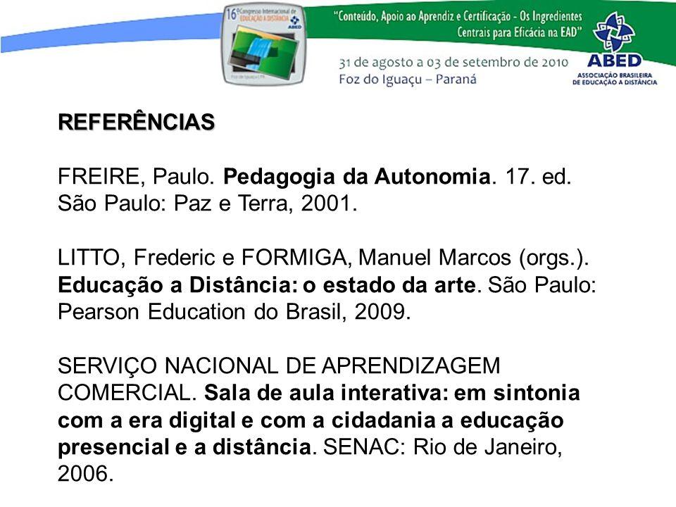 REFERÊNCIAS FREIRE, Paulo. Pedagogia da Autonomia. 17. ed. São Paulo: Paz e Terra, 2001. LITTO, Frederic e FORMIGA, Manuel Marcos (orgs.). Educação a