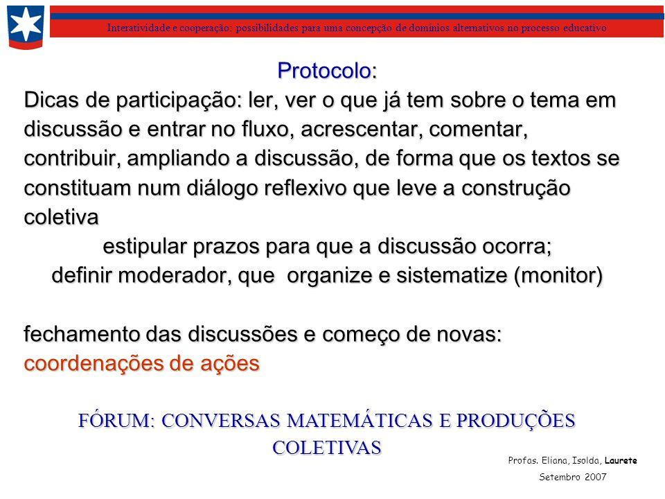 Interatividade e cooperação: possibilidades para uma concepção de domínios alternativos no processo educativo Protocolo: Dicas de participação: ler, ver o que já tem sobre o tema em discussão e entrar no fluxo, acrescentar, comentar, contribuir, ampliando a discussão, de forma que os textos se constituam num diálogo reflexivo que leve a construção coletiva estipular prazos para que a discussão ocorra; definir moderador, que organize e sistematize (monitor) fechamento das discussões e começo de novas: coordenações de ações FÓRUM: CONVERSAS MATEMÁTICAS E PRODUÇÕES COLETIVAS Profas.