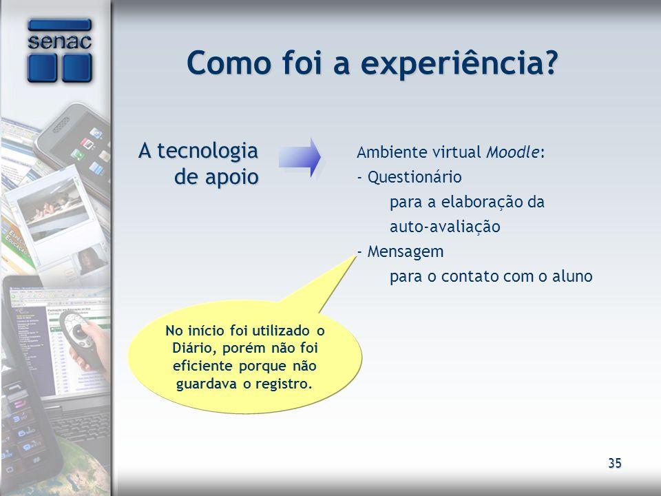 35 Como foi a experiência? A tecnologia de apoio A tecnologia de apoio Ambiente virtual Moodle: - Questionário para a elaboração da auto-avaliação - M