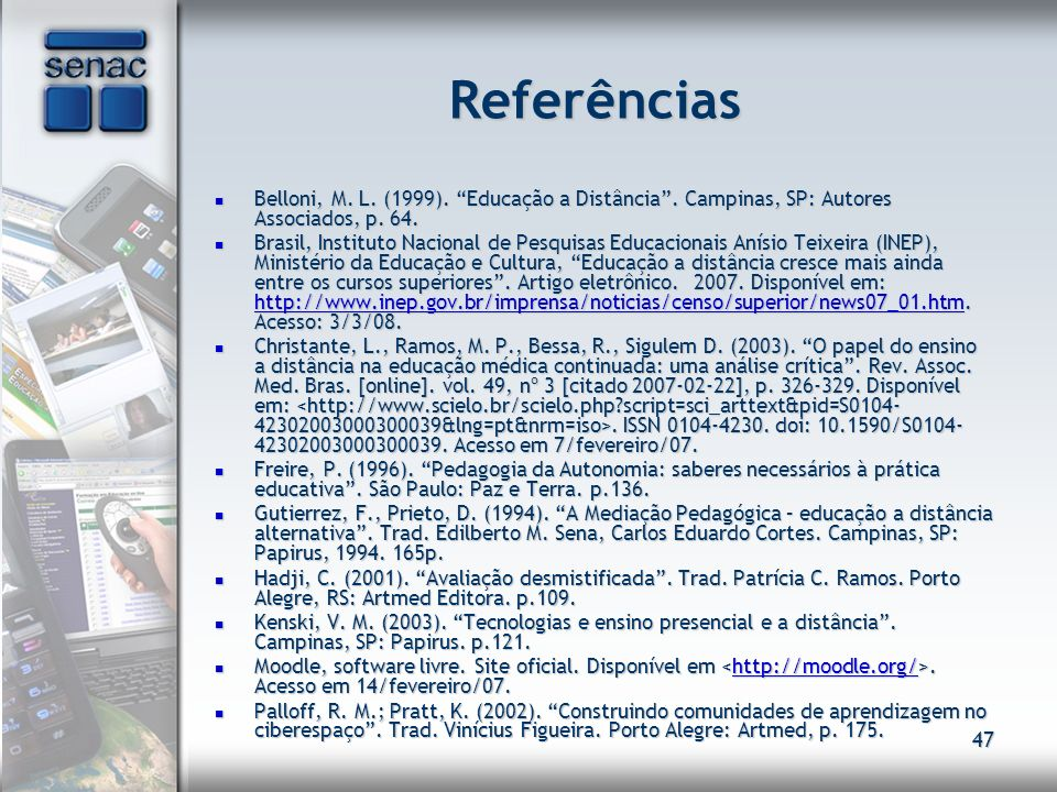 47 Referências Belloni, M. L. (1999). Educação a Distância. Campinas, SP: Autores Associados, p. 64. Belloni, M. L. (1999). Educação a Distância. Camp