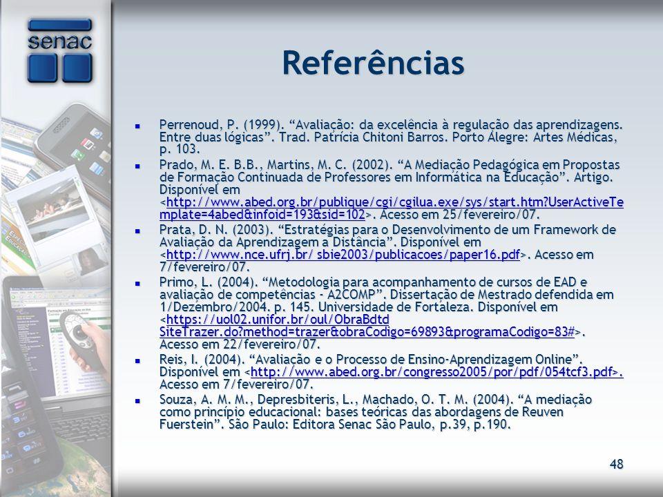 48 Referências Perrenoud, P. (1999). Avaliação: da excelência à regulação das aprendizagens. Entre duas lógicas. Trad. Patrícia Chitoni Barros. Porto