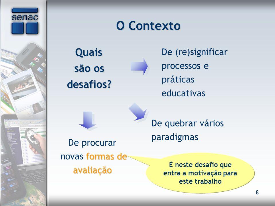 8 O Contexto Quais são os desafios? Quais são os desafios? De (re)significar processos e práticas educativas É neste desafio que entra a motivação par