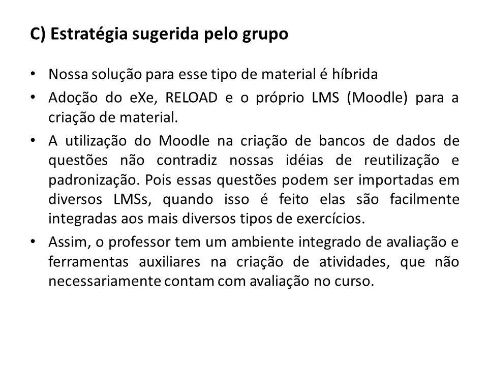 C) Estratégia sugerida pelo grupo Nossa solução para esse tipo de material é híbrida Adoção do eXe, RELOAD e o próprio LMS (Moodle) para a criação de