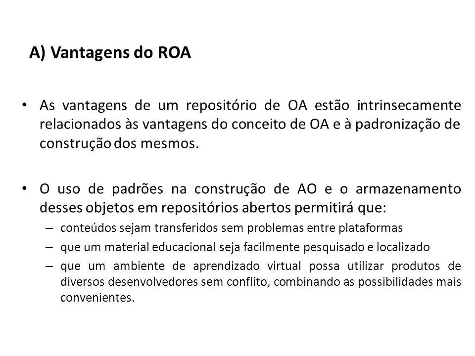A) Vantagens do ROA As vantagens de um repositório de OA estão intrinsecamente relacionados às vantagens do conceito de OA e à padronização de constru