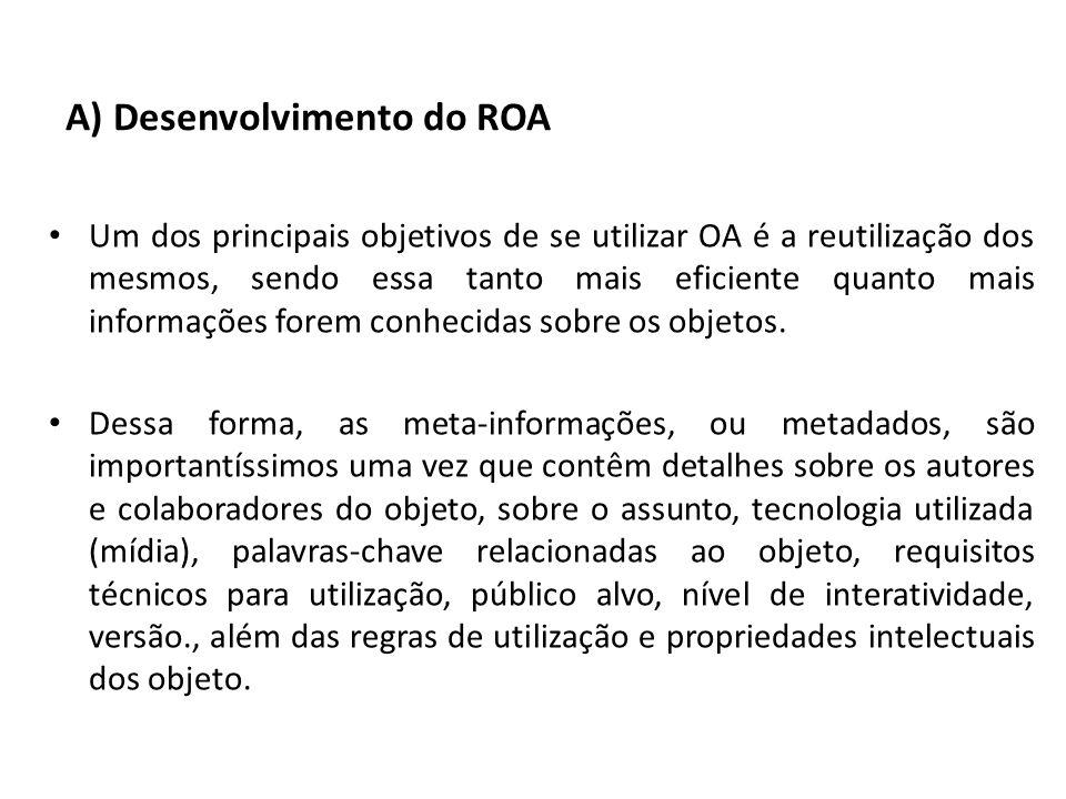 A) Desenvolvimento do ROA Um dos principais objetivos de se utilizar OA é a reutilização dos mesmos, sendo essa tanto mais eficiente quanto mais infor
