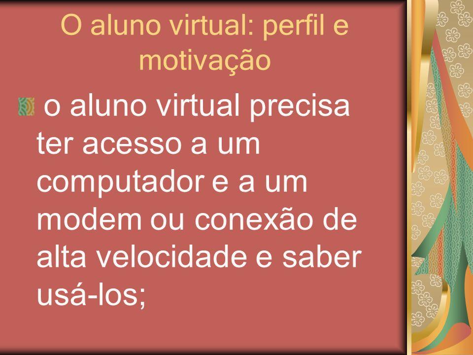 O aluno virtual: perfil e motivação o aluno virtual precisa ter acesso a um computador e a um modem ou conexão de alta velocidade e saber usá-los;