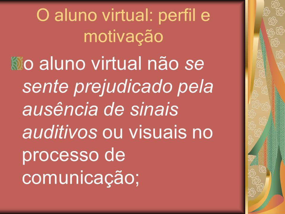 O aluno virtual: perfil e motivação o aluno virtual não se sente prejudicado pela ausência de sinais auditivos ou visuais no processo de comunicação;