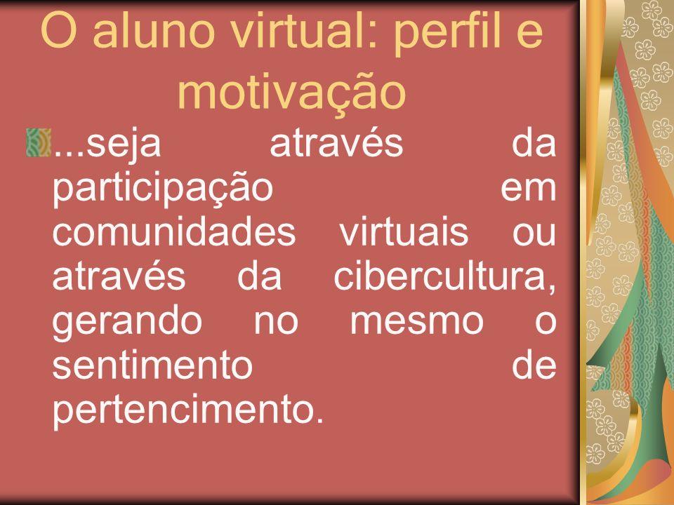 O aluno virtual: perfil e motivação...seja através da participação em comunidades virtuais ou através da cibercultura, gerando no mesmo o sentimento d