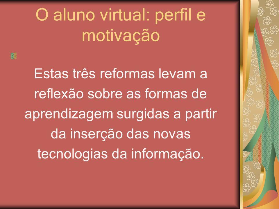O aluno virtual: perfil e motivação Estas três reformas levam a reflexão sobre as formas de aprendizagem surgidas a partir da inserção das novas tecno