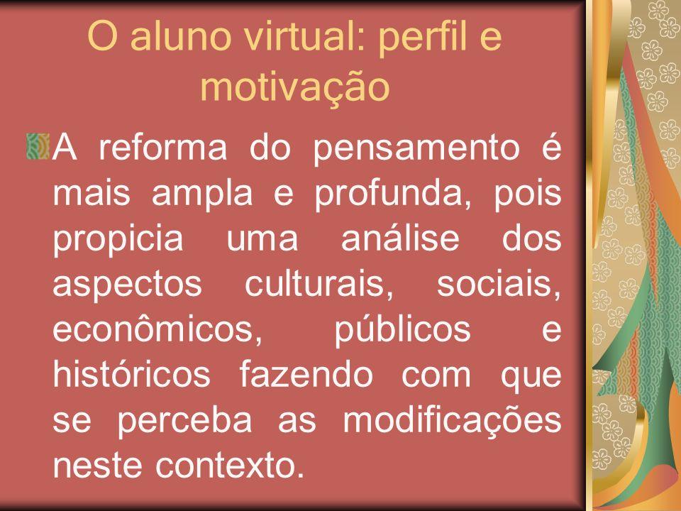 O aluno virtual: perfil e motivação A reforma do pensamento é mais ampla e profunda, pois propicia uma análise dos aspectos culturais, sociais, econôm