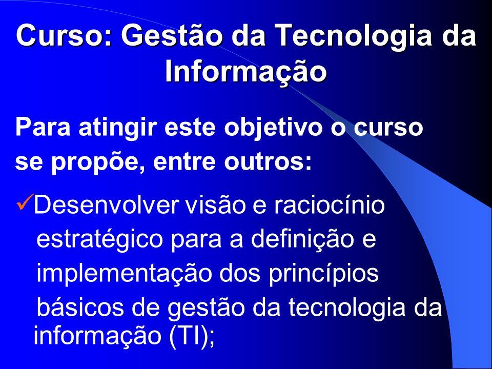Curso: Gestão da Tecnologia da Informação Para atingir este objetivo o curso se propõe, entre outros: Desenvolver visão e raciocínio estratégico para