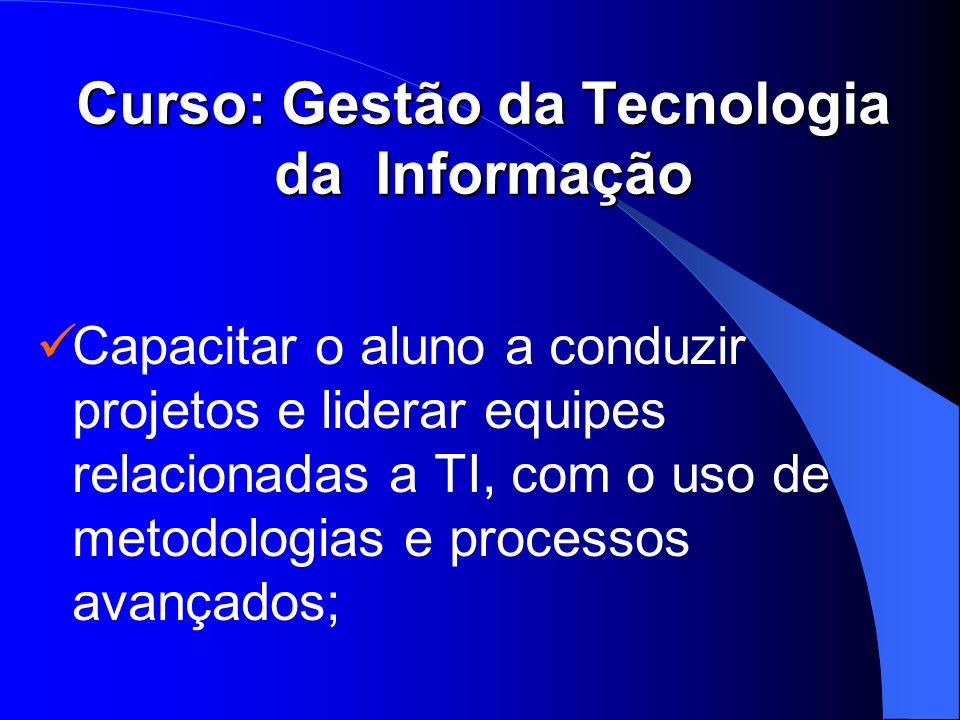 Curso: Gestão da Tecnologia da Informação Capacitar o aluno a conduzir projetos e liderar equipes relacionadas a TI, com o uso de metodologias e proce