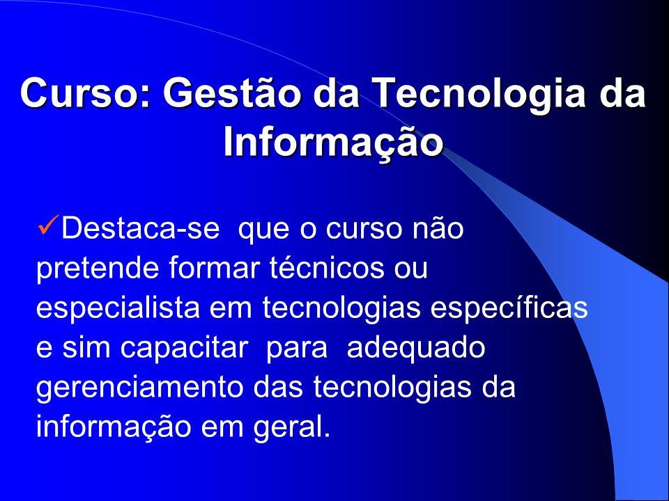 Curso: Gestão da Tecnologia da Informação Destaca-se que o curso não pretende formar técnicos ou especialista em tecnologias específicas e sim capacit