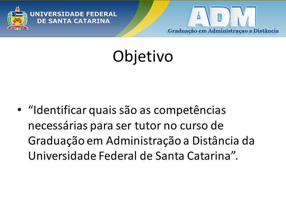Objetivo Identificar quais são as competências necessárias para ser tutor no curso de Graduação em Administração a Distância da Universidade Federal d