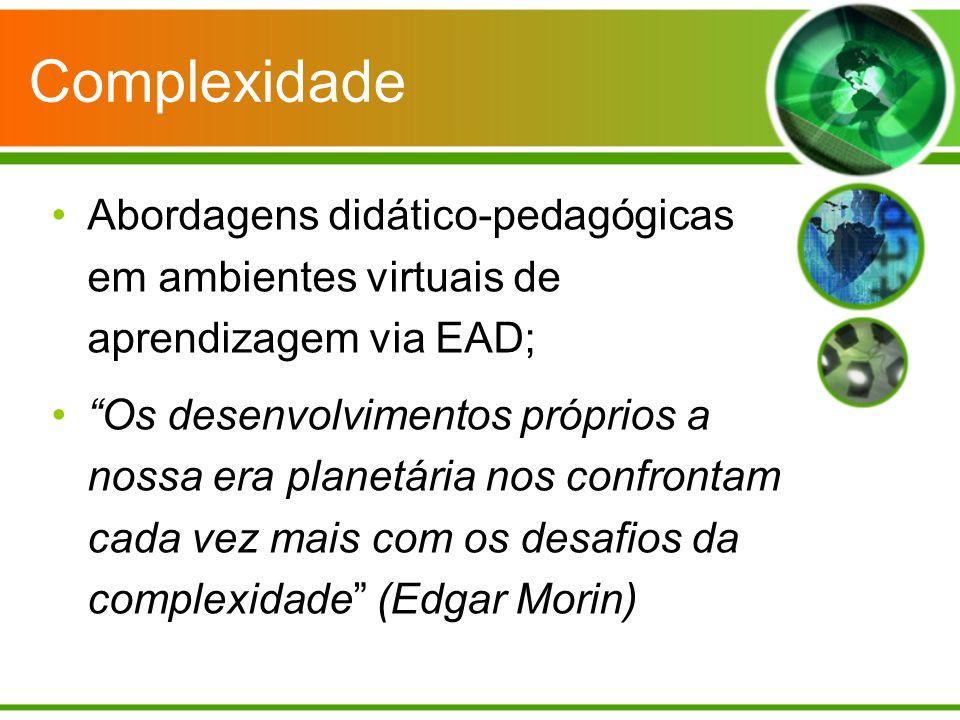 Complexidade Abordagens didático-pedagógicas em ambientes virtuais de aprendizagem via EAD; Os desenvolvimentos próprios a nossa era planetária nos confrontam cada vez mais com os desafios da complexidade (Edgar Morin)