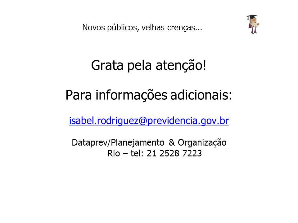 Grata pela atenção! Para informações adicionais: isabel.rodriguez@previdencia.gov.br Dataprev/Planejamento & Organização Rio – tel: 21 2528 7223 Novos