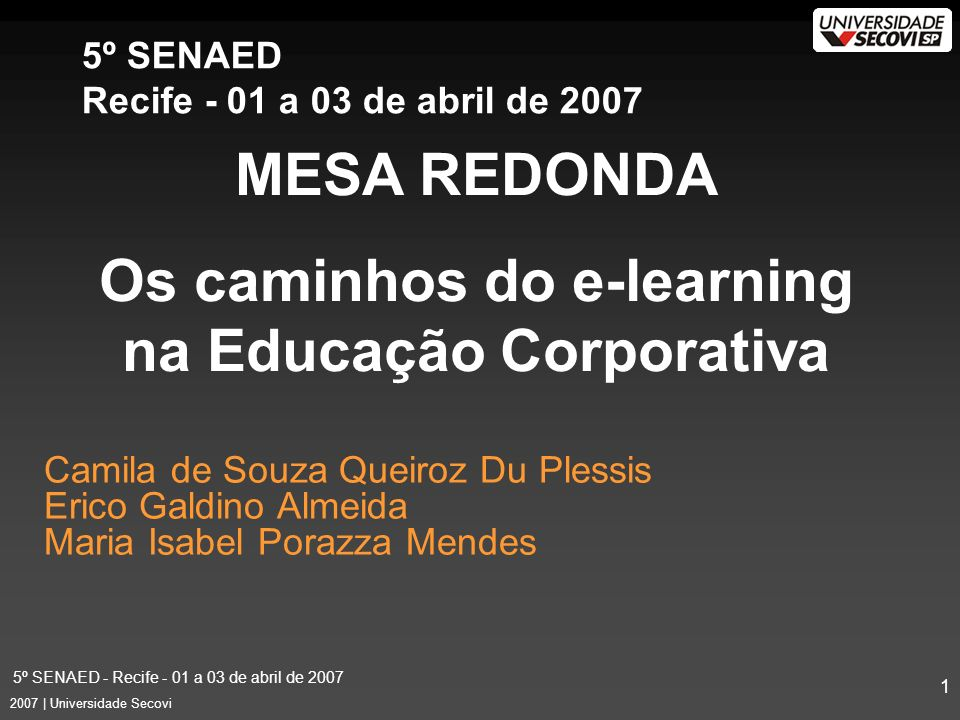 5º SENAED - Recife - 01 a 03 de abril de 2007 1 2007 | Universidade Secovi Camila de Souza Queiroz Du Plessis Erico Galdino Almeida Maria Isabel Porazza Mendes MESA REDONDA Os caminhos do e-learning na Educação Corporativa 5º SENAED Recife - 01 a 03 de abril de 2007