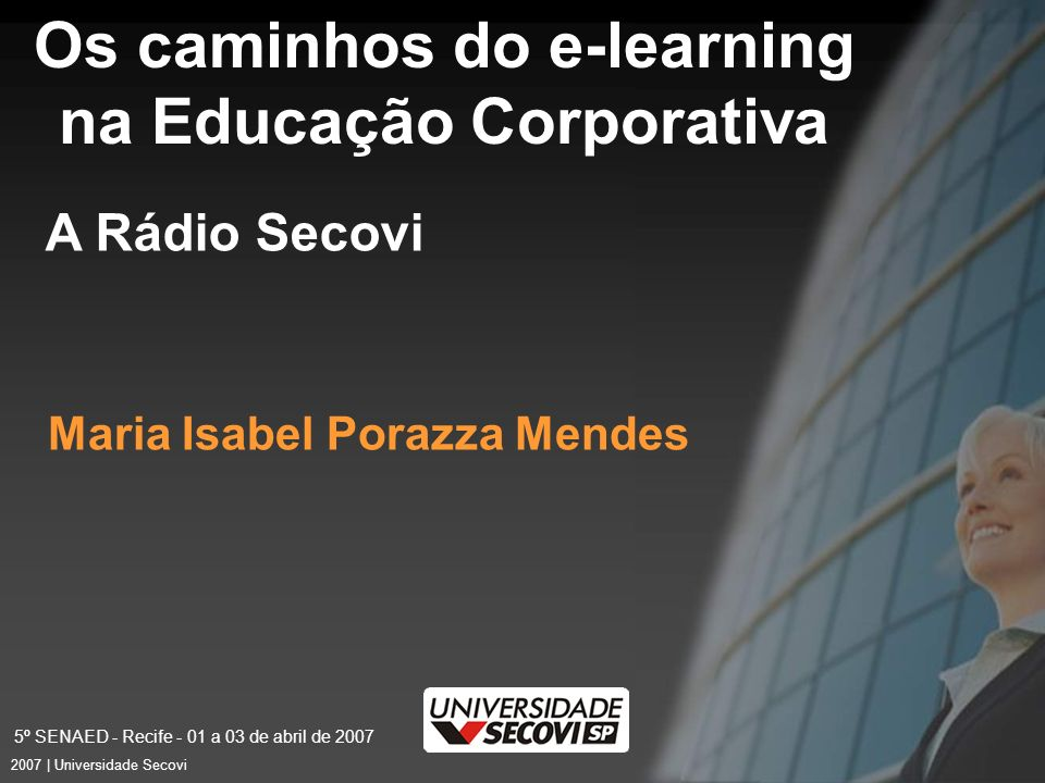 5º SENAED - Recife - 01 a 03 de abril de 2007 6 2007 | Universidade Secovi Os caminhos do e-learning na Educação Corporativa Maria Isabel Porazza Mendes A Rádio Secovi