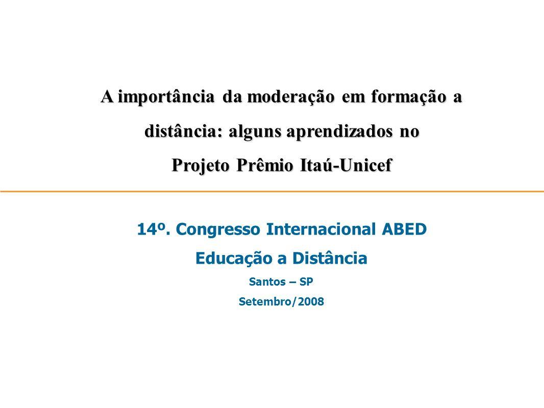 A importância da moderação em formação a distância: alguns aprendizados no Projeto Prêmio Itaú-Unicef 14º. Congresso Internacional ABED Educação a Dis