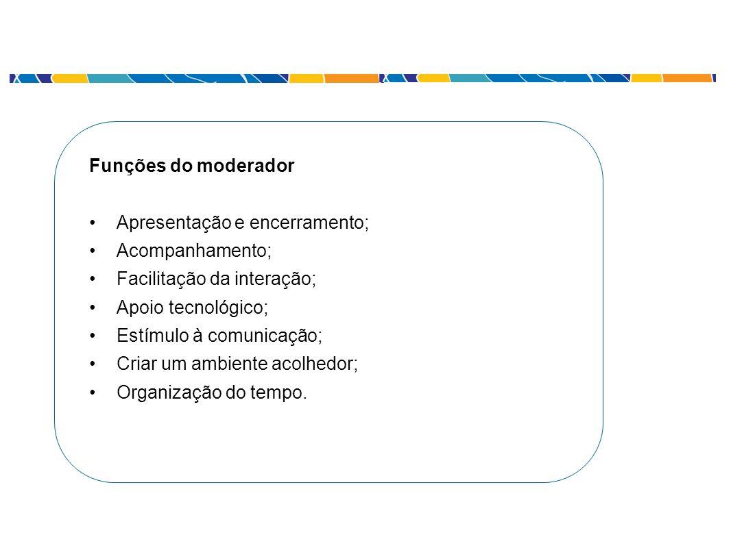 Funções do moderador Apresentação e encerramento; Acompanhamento; Facilitação da interação; Apoio tecnológico; Estímulo à comunicação; Criar um ambien
