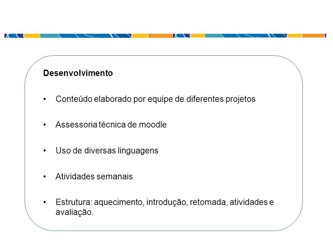 Desenvolvimento Conteúdo elaborado por equipe de diferentes projetos Assessoria técnica de moodle Uso de diversas linguagens Atividades semanais Estru